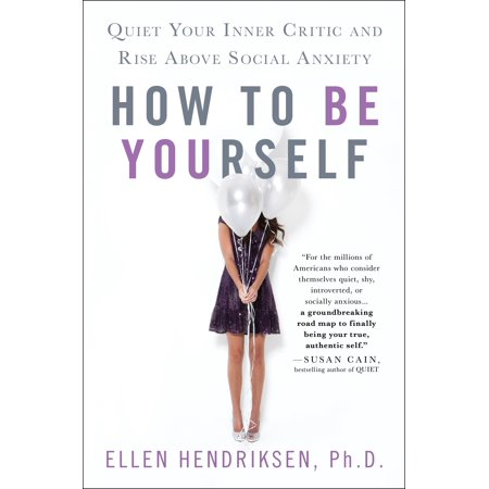How to Be Yourself : Quiet Your Inner Critic and Rise Above Social