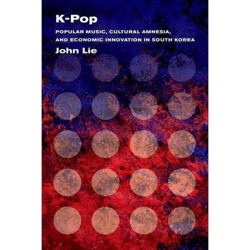 K-Pop: Popular Music, Cultural Amnesia, and Economic Innovation in South Korea