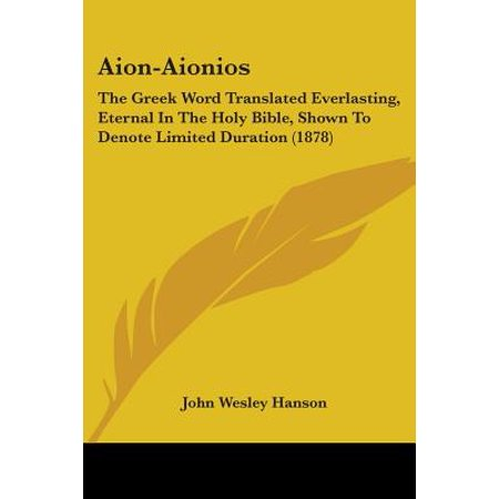 Aion-Aionios : The Greek Word Translated Everlasting, Eternal in the Holy Bible, Shown to Denote Limited Duration (1878) (Greek Translated Bible)