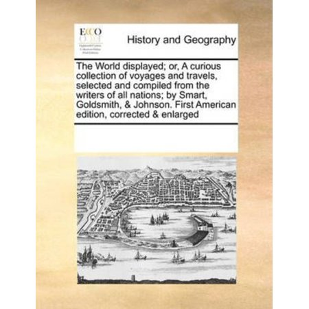 World Displayed  Or  A Curious Collection Of Voyages And Travels  Selected And Compiled From The Writers Of All Nations  By Smart  Goldsmith    Johnson  First American Edition  Corrected   Enlarged