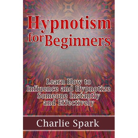 Hypnotism for Beginners: Learn How to Influence and Hypnotize Someone Instantly and Effectively - eBook](Ni How)