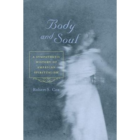 Body and Soul : A Sympathetic History of American Spiritualism