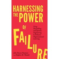 Harnessing the Power of Failure : Using Storytelling and Systems Engineering to Enhance Organizational Learning
