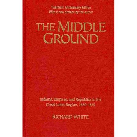 The Middle Ground  Indians  Empires  And Republics In The Great Lakes Region  1650 1815