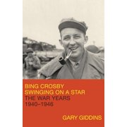 Bing Crosby : Swinging on a Star: The War Years, 1940-1946