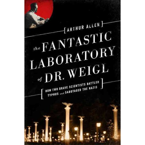The Fantastic Laboratory of Dr. Weigl: How Two Brave Scientists Battled Typhus and Sabotaged the Nazis