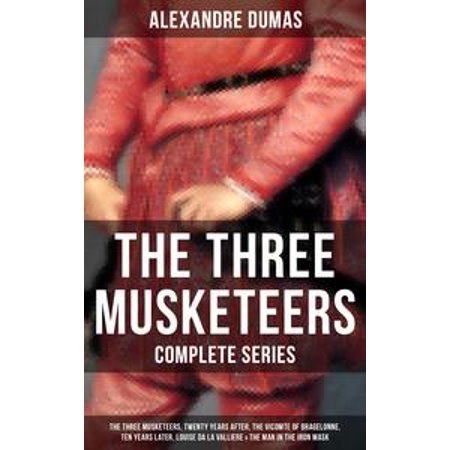 - THE THREE MUSKETEERS - Complete Series: The Three Musketeers, Twenty Years After, The Vicomte of Bragelonne, Ten Years Later, Louise da la Valliere & The Man in the Iron Mask - eBook