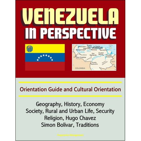 Venezuela in Perspective: Orientation Guide and Cultural Orientation: Geography, History, Economy, Society, Rural and Urban Life, Security, Religion, Hugo Chavez, Simon Bolivar, Traditions - eBook ()