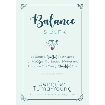 Balance Is Bunk : 14 Simple, Soulful Techniques to Redefine the Elusive B-Word and Embrace This Crazy, Beautiful Life