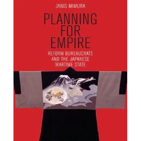 Planning for Empire: Reform Bureaucrats and the Japanese Wartime State