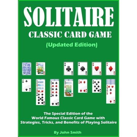 Solitaire Classic Card Game (Updated Edition): The Special Edition of the World Famous Classic Card Game with Strategies, Tricks, and Benefits of Playing Solitaire -