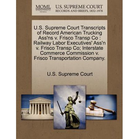 Frisco Railroad (U.S. Supreme Court Transcripts of Record American Trucking Ass'ns V. Frisco Transp Co : Railway Labor Executives' Ass'n V. Frisco Transp Co; Interstate Commerce Commission V. Frisco Transportation Company.)