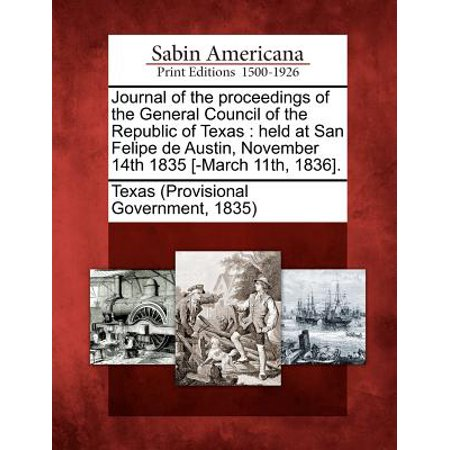 Journal of the Proceedings of the General Council of the Republic of Texas : Held at San Felipe de Austin, November 14th 1835 [-March 11th, (Daughters Of The Republic Of Texas Austin)
