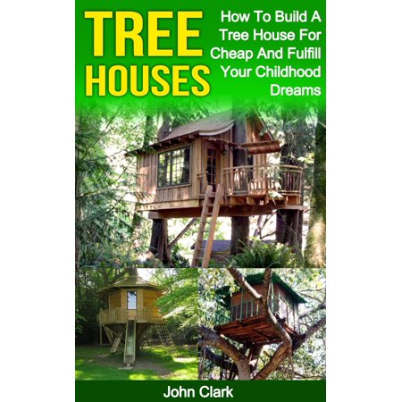 Tree Houses: How To Build A Tree House For Cheap And Fulfill Your Childhood Dreams - eBook