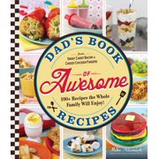 Dad's Book Of Awesome Recipes : From Sweet Candy Bacon to Cheesy Chicken Fingers, 100+ Recipes the Whole Family Will Enjoy!