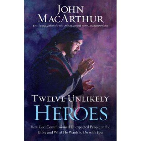 Twelve Unlikely Heroes : How God Commissioned Unexpected People in the Bible and What He Wants to Do with You ()