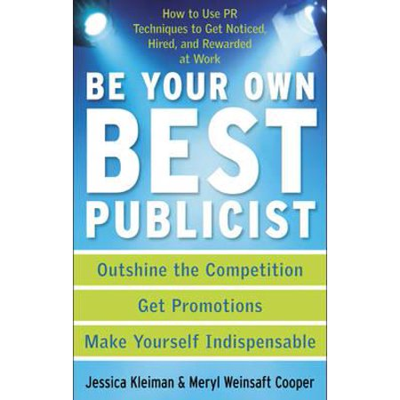 Be Your Own Best Publicist : How to Use PR Techniques to Get Noticed, Hired, and Rewarded at