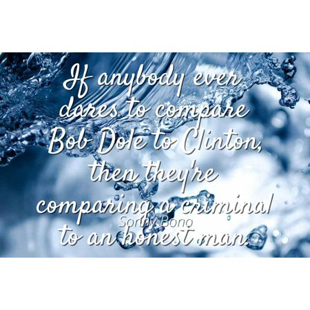 Sonny Bono - If anybody ever dares to compare Bob Dole to Clinton, then they're comparing a criminal to an honest man - Famous Quotes Laminated POSTER PRINT 24X20. - Sonny Bono Costumes
