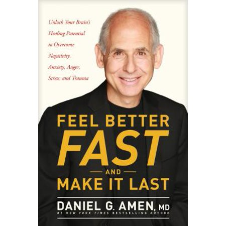 Feel Better Fast and Make It Last : Unlock Your Brain's Healing Potential to Overcome Negativity, Anxiety, Anger, Stress, and