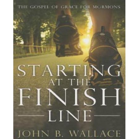 Starting At The Finish Line  The Gospel Of Grace For Mormons