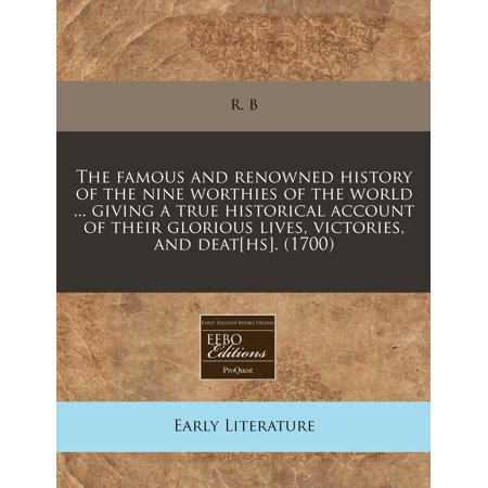 The Famous and Renowned History of the Nine Worthies of the World ... Giving a True Historical Account of Their Glorious Lives, Victories, and Deat[hs]. (1700) (Paperback) for $<!---->
