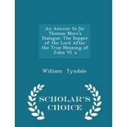 An Answer to Sir Thomas More's Dialogue : The Supper of the Lord After the True Meaning of John VI. a - Scholar's Choice Edition