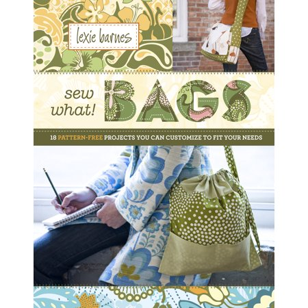 Sew What! Bags : 18 Pattern-Free Projects You Can Customize to Fit Your (Customize Your Gift)
