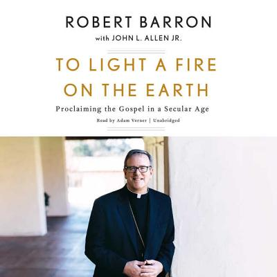 To Light a Fire on the Earth : Proclaiming the Gospel in a Secular Age