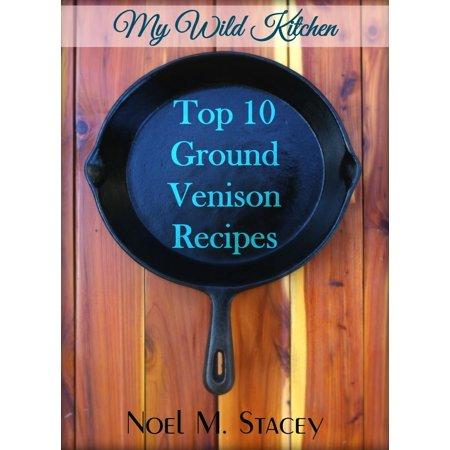 My Wild Kitchen: Top Ten Ground Venison Recipes - eBook (Recipes With Ground T)