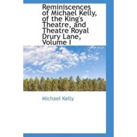 Reminiscences of Michael Kelly, of the King's Theatre, and Theatre Royal Drury Lane, Volume I