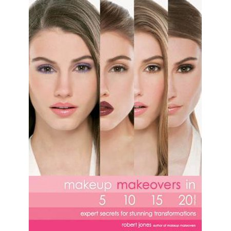 Makeup Makeovers in 5, 10, 15, and 20 Minutes: Expert Secrets for Stunning Transformations - eBook