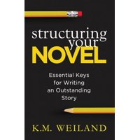 Structuring Your Novel : Essential Keys for Writing an Outstanding Story