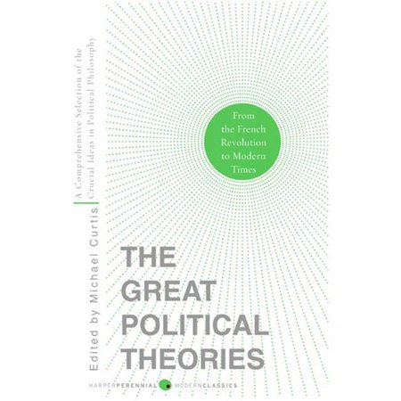 The Great Political Theories: A Comprehensive Selection of the Crucial Ideas in Political Philosophy from the French Revolution to Modern Times