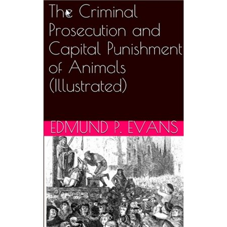 The Criminal Prosecution and Capital Punishment of Animals (Illustrated) -