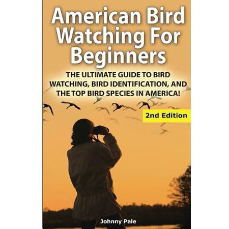 American Bird Watching for Beginners : The Ultimate Guide to Bird Watching, Bird Identification, and the Top Bird Species in - Ultimate Beginners Guide