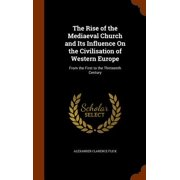 The Rise of the Mediaeval Church and Its Influence on the Civilisation of Western Europe : From the First to the Thirteenth Century