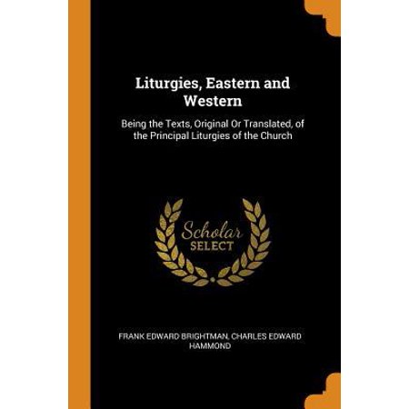 Liturgies, Eastern and Western: Being the Texts, Original or Translated, of the Principal Liturgies of the Church (Indicate The Principal Issues Of The Eastern Question)