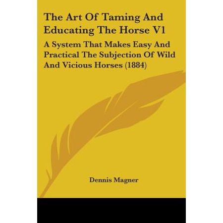 The Art Of Taming And Educating The Horse V1  A System That Makes Easy And Practical The Subjection Of Wild And Vicious Horses  1884