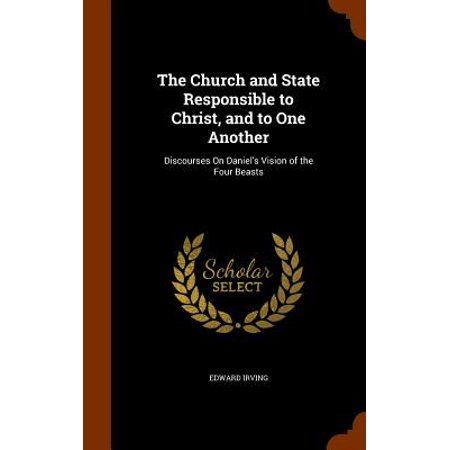 The Church and State Responsible to Christ, and to One Another : Discourses on Daniel's Vision of the Four (The Four Beasts Of Daniel Chapter 7)