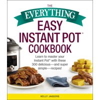 The Everything Easy Instant Pot(R) Cookbook : Learn to Master Your Instant Pot(R) with These 300 Delicious--and Super Simple--Recipes!
