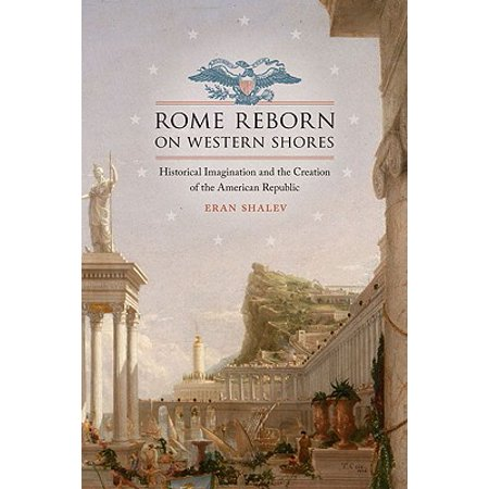 Rome Reborn on Western Shores : Historical Imagination and the Creation of the American