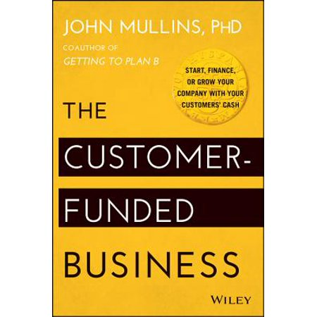 The Customer-Funded Business : Start, Finance, or Grow Your Company with Your Customers'