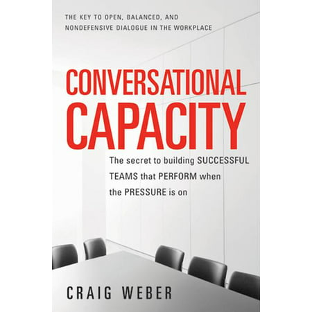 Conversational Capacity : The Secret to Building Successful Teams That Perform When the Pressure Is on (Paperback)