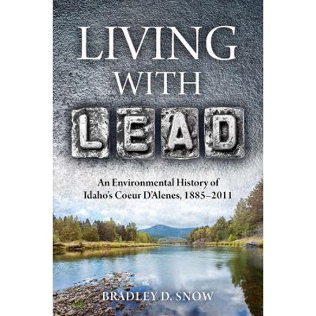 Living With Lead  An Environmental History Of Idahos Coeur Dalenes  1885 2011
