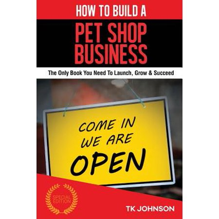 How to Build a Pet Shop Business (Special Edition): The Only Book You Need to Launch, Grow & Succeed
