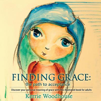 Finding Grace : The Path to Acceptance: Discover Your Personal Meaning of  Grace with This Illustrated Book for Adults