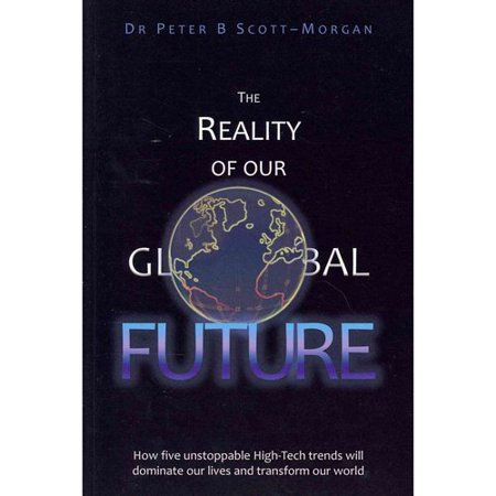The Reality Of Our Global Future  How Five Unstoppable High Tech Trends Will Dominate Our Lives And Transform Our World