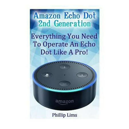 Amazon Echo Dot 2nd Generation: Everything You Need to Operate an Echo Dot Like a Pro!
