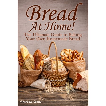 Bread At Home!: The Ultimate Guide to Baking Your Own Homemade Bread - eBook (Homemade Halloween Baking)