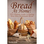 Bread At Home!: The Ultimate Guide to Baking Your Own Homemade Bread - eBook